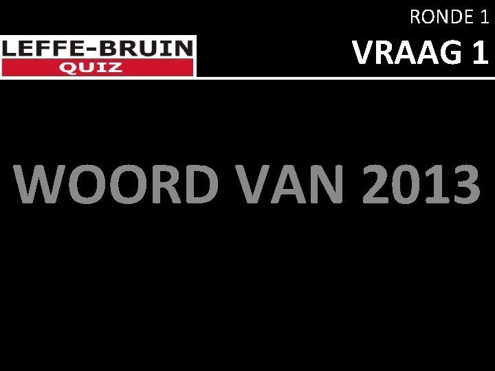 RONDE 1 VRAAG 1 WOORD VAN 2013