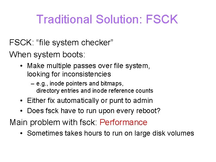 """Traditional Solution: FSCK: """"file system checker"""" When system boots: • Make multiple passes over"""