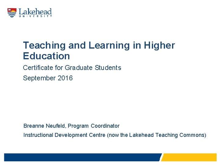 Teaching and Learning in Higher Education Certificate for Graduate Students September 2016 Breanne Neufeld,
