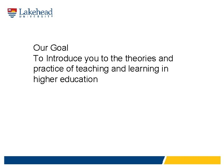 Our Goal To Introduce you to theories and practice of teaching and learning in