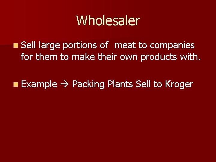 Wholesaler n Sell large portions of meat to companies for them to make their