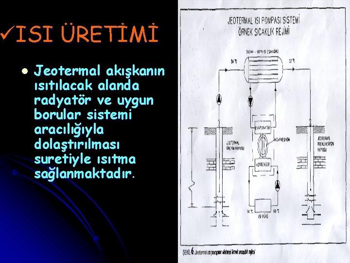 üISI ÜRETİMİ l Jeotermal akışkanın ısıtılacak alanda radyatör ve uygun borular sistemi aracılığıyla dolaştırılması