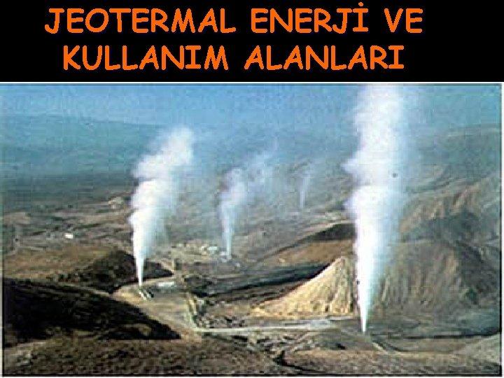 JEOTERMAL ENERJİ VE KULLANIM ALANLARI