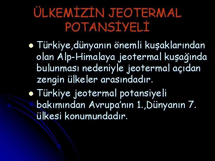 ÜLKEMİZİN JEOTERMAL POTANSİYELİ Türkiye, dünyanın önemli kuşaklarından olan Alp-Himalaya jeotermal kuşağında bulunması nedeniyle jeotermal