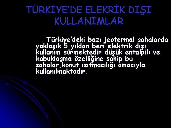 TÜRKİYE'DE ELEKRİK DIŞI KULLANIMLAR Türkiye'deki bazı jeotermal sahalarda yaklaşık 5 yıldan beri elektrik dışı