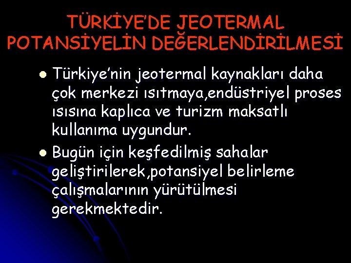 TÜRKİYE'DE JEOTERMAL POTANSİYELİN DEĞERLENDİRİLMESİ Türkiye'nin jeotermal kaynakları daha çok merkezi ısıtmaya, endüstriyel proses ısısına