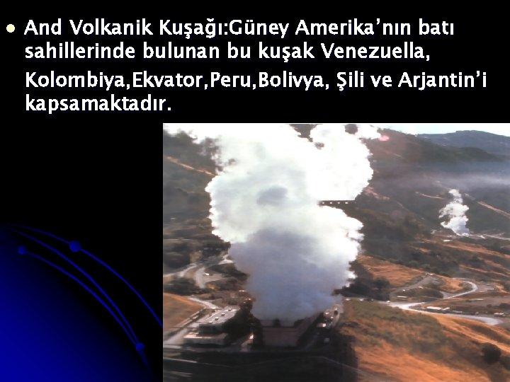 l And Volkanik Kuşağı: Güney Amerika'nın batı sahillerinde bulunan bu kuşak Venezuella, Kolombiya, Ekvator,