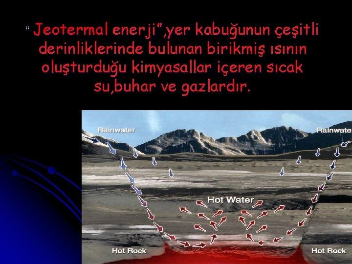 """"""" Jeotermal enerji"""", yer kabuğunun çeşitli derinliklerinde bulunan birikmiş ısının oluşturduğu kimyasallar içeren sıcak"""