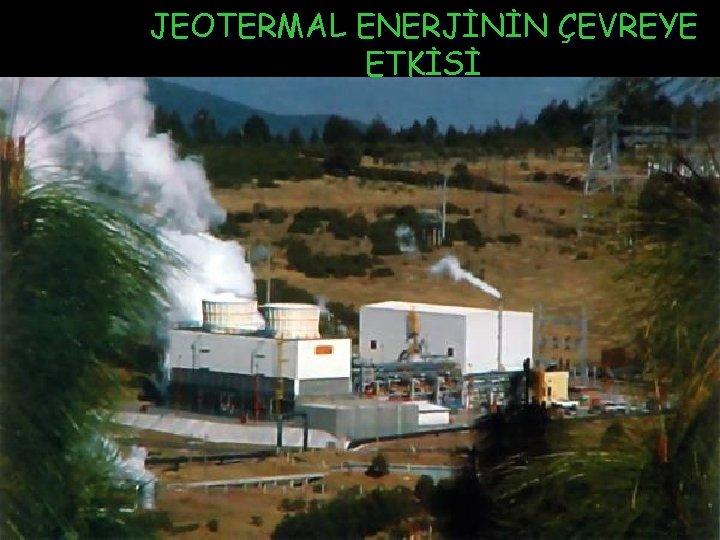 JEOTERMAL ENERJİNİN ÇEVREYE ETKİSİ