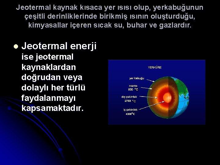 Jeotermal kaynak kısaca yer ısısı olup, yerkabuğunun çeşitli derinliklerinde birikmiş ısının oluşturduğu, kimyasallar içeren