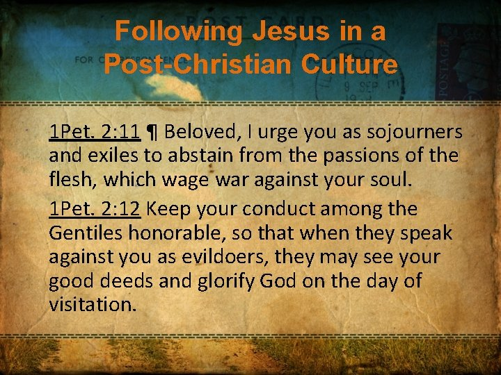Following Jesus in a Post-Christian Culture 1 Pet. 2: 11 ¶ Beloved, I urge