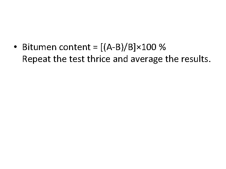 • Bitumen content = [(A-B)/B]× 100 % Repeat the test thrice and average