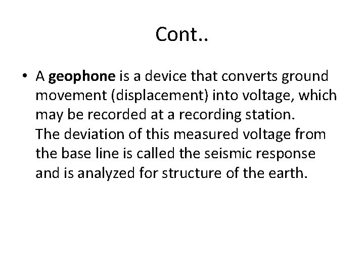 Cont. . • A geophone is a device that converts ground movement (displacement) into