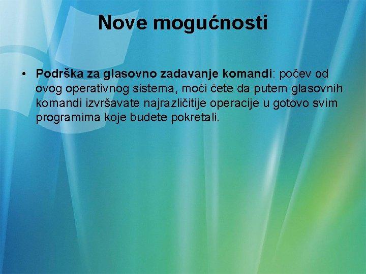 Nove mogućnosti • Podrška za glasovno zadavanje komandi: počev od ovog operativnog sistema, moći