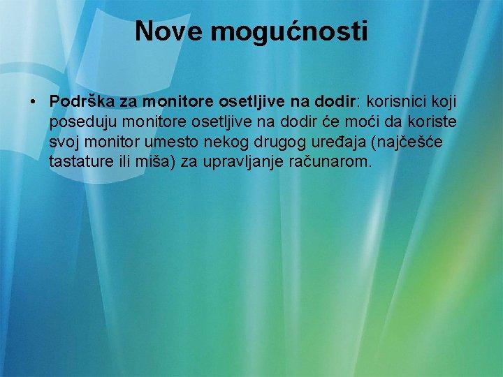 Nove mogućnosti • Podrška za monitore osetljive na dodir: korisnici koji poseduju monitore osetljive