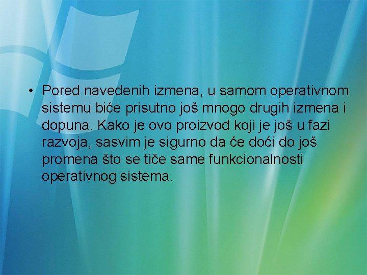 • Pored navedenih izmena, u samom operativnom sistemu biće prisutno još mnogo drugih