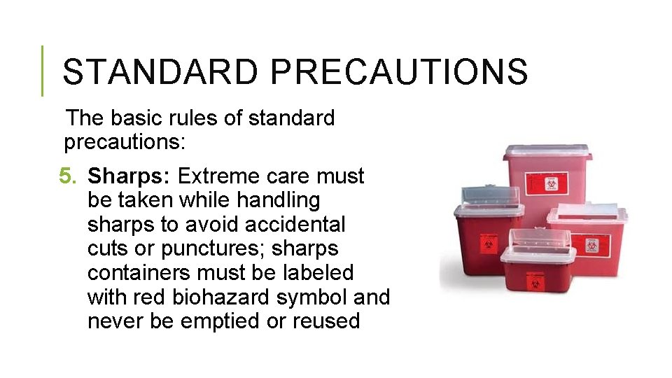 STANDARD PRECAUTIONS The basic rules of standard precautions: 5. Sharps: Extreme care must be