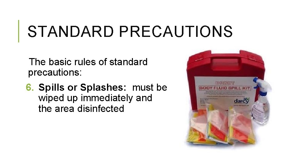 STANDARD PRECAUTIONS The basic rules of standard precautions: 6. Spills or Splashes: must be