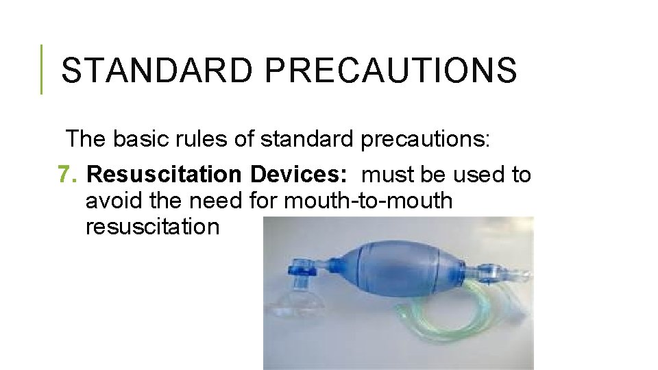 STANDARD PRECAUTIONS The basic rules of standard precautions: 7. Resuscitation Devices: must be used
