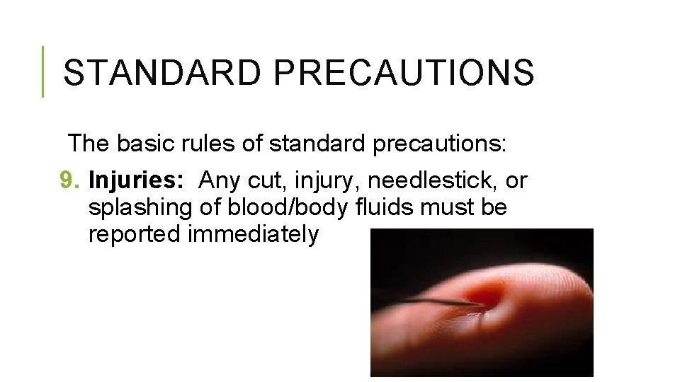 STANDARD PRECAUTIONS The basic rules of standard precautions: 9. Injuries: Any cut, injury, needlestick,
