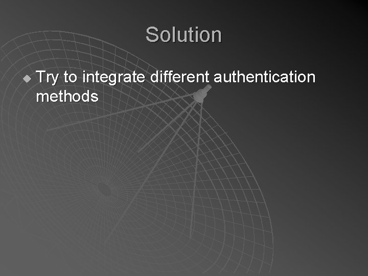 Solution u Try to integrate different authentication methods