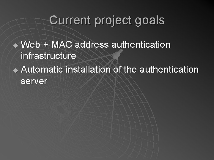 Current project goals Web + MAC address authentication infrastructure u Automatic installation of the