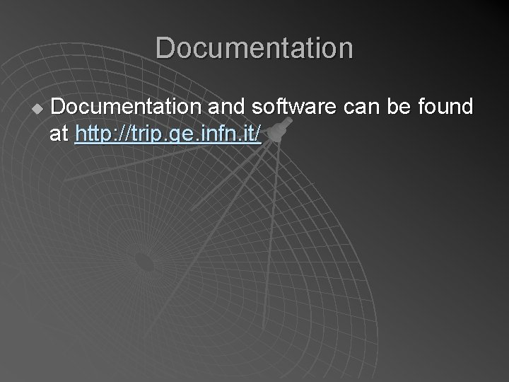 Documentation u Documentation and software can be found at http: //trip. ge. infn. it/