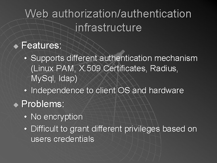 Web authorization/authentication infrastructure u Features: • Supports different authentication mechanism (Linux PAM, X. 509