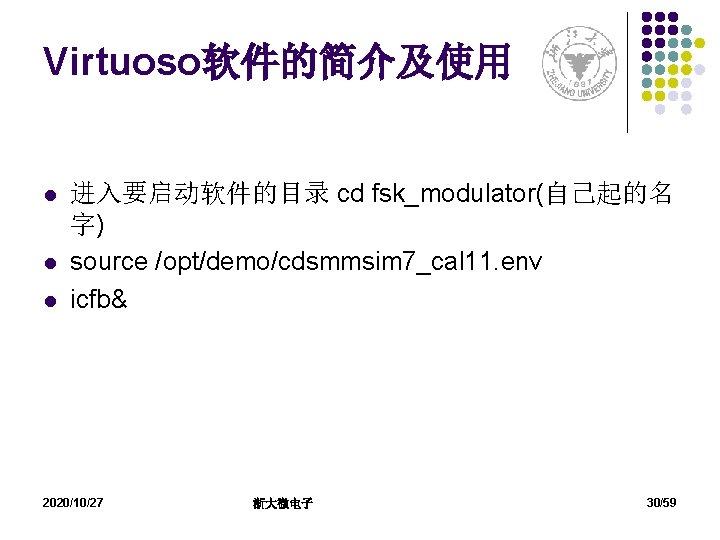 Virtuoso软件的简介及使用 l l l 进入要启动软件的目录 cd fsk_modulator(自己起的名 字) source /opt/demo/cdsmmsim 7_cal 11. env icfb&