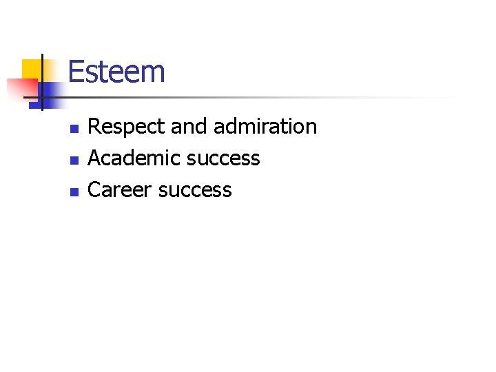 Esteem n n n Respect and admiration Academic success Career success