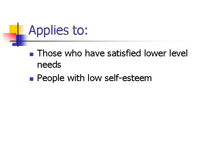 Applies to: n n Those who have satisfied lower level needs People with low