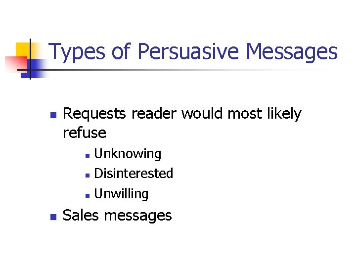 Types of Persuasive Messages n Requests reader would most likely refuse Unknowing n Disinterested