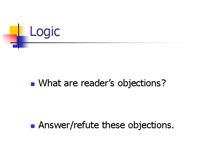 Logic n What are reader's objections? n Answer/refute these objections.