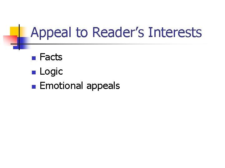 Appeal to Reader's Interests n n n Facts Logic Emotional appeals