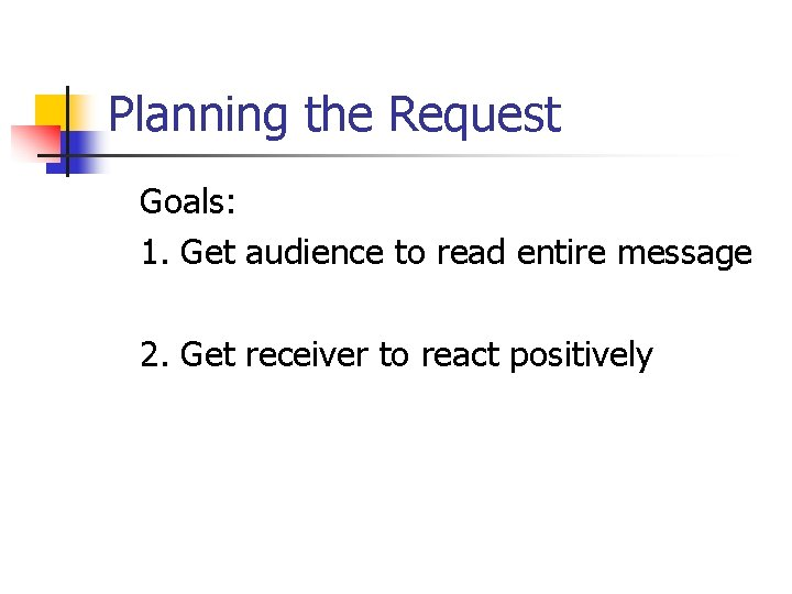 Planning the Request Goals: 1. Get audience to read entire message 2. Get receiver