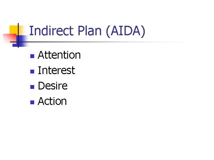 Indirect Plan (AIDA) Attention n Interest n Desire n Action n