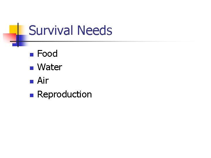 Survival Needs n n Food Water Air Reproduction