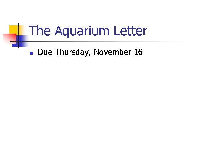 The Aquarium Letter n Due Thursday, November 16