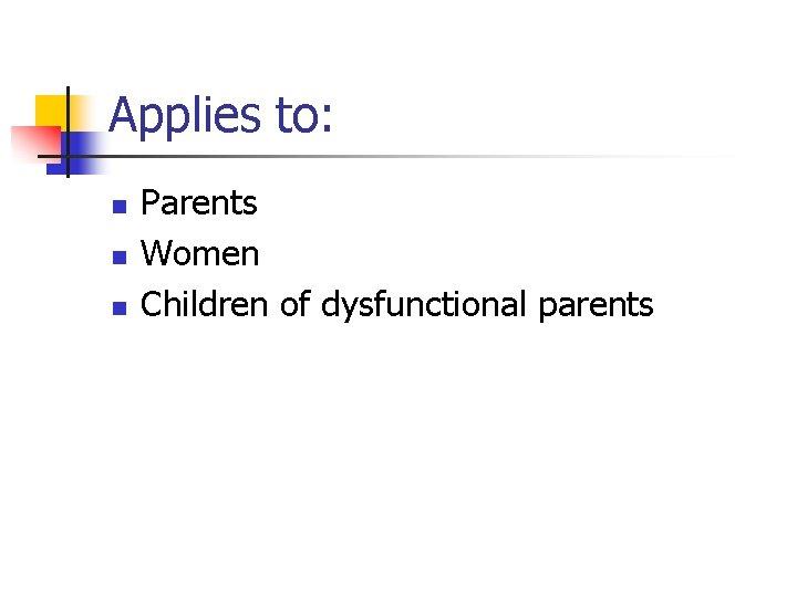 Applies to: n n n Parents Women Children of dysfunctional parents