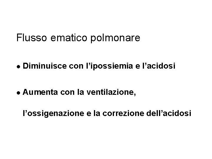 Flusso ematico polmonare l Diminuisce con l'ipossiemia e l'acidosi l Aumenta con la ventilazione,