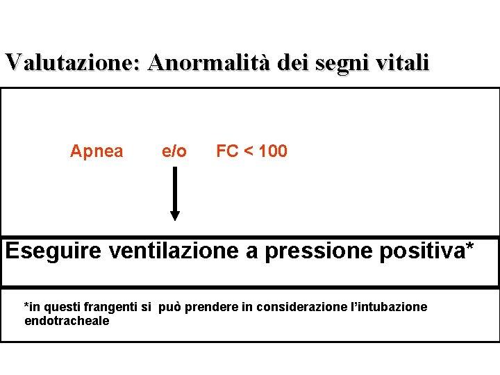 Valutazione: Anormalità dei segni vitali Apnea e/o FC < 100 Eseguire ventilazione a pressione