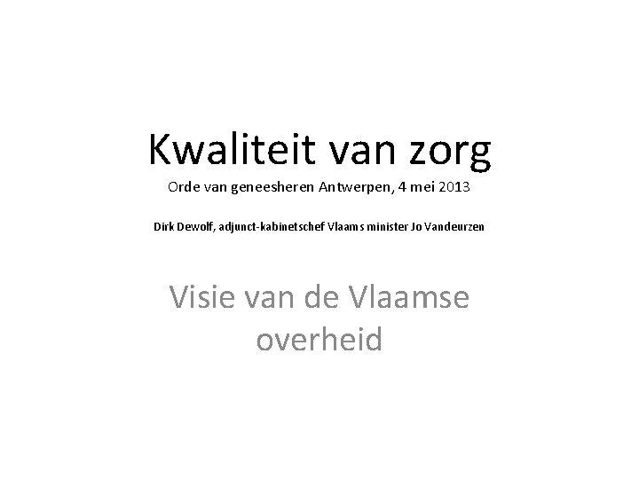 Kwaliteit van zorg Orde van geneesheren Antwerpen, 4 mei 2013 Dirk Dewolf, adjunct-kabinetschef Vlaams