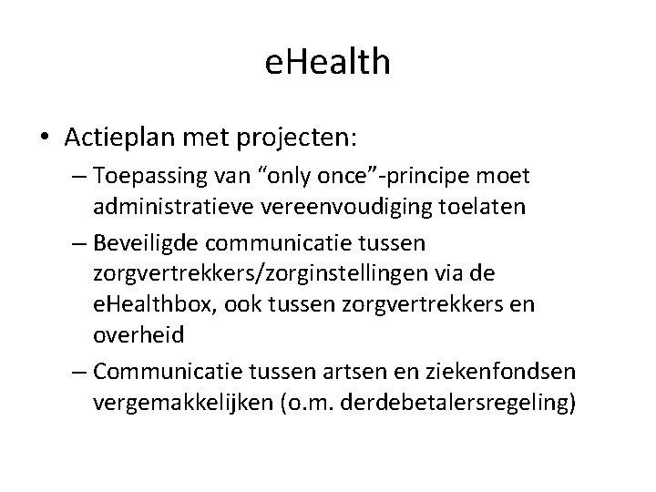 """e. Health • Actieplan met projecten: – Toepassing van """"only once""""-principe moet administratieve vereenvoudiging"""