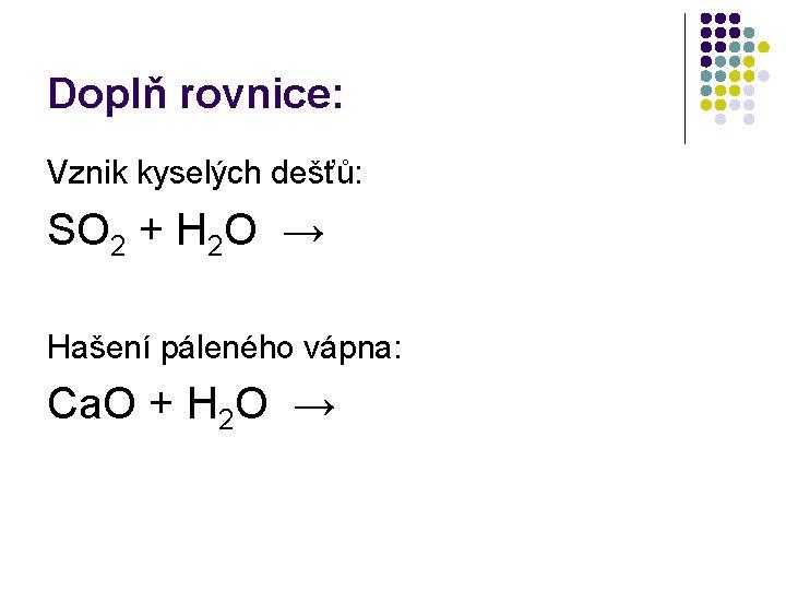 Doplň rovnice: Vznik kyselých dešťů: SO 2 + H 2 O → Hašení páleného