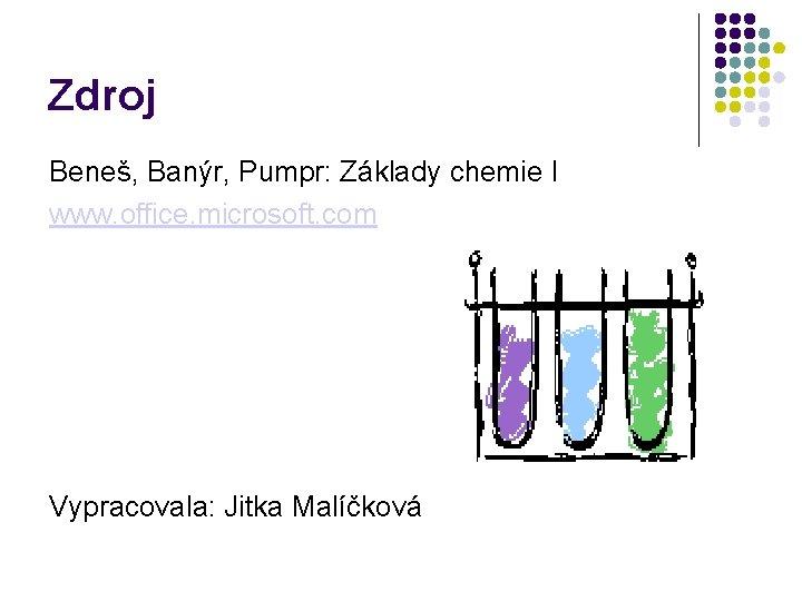 Zdroj Beneš, Banýr, Pumpr: Základy chemie I www. office. microsoft. com Vypracovala: Jitka Malíčková