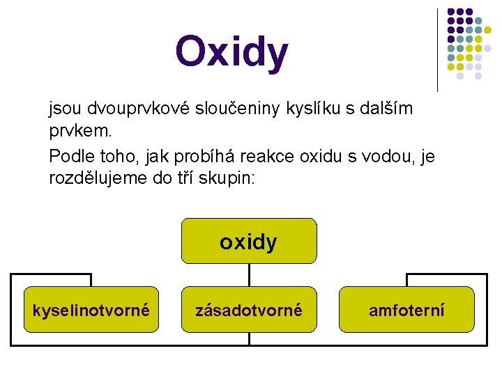 Oxidy jsou dvouprvkové sloučeniny kyslíku s dalším prvkem. Podle toho, jak probíhá reakce oxidu