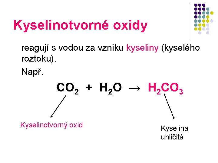 Kyselinotvorné oxidy reagují s vodou za vzniku kyseliny (kyselého roztoku). Např. CO 2 +
