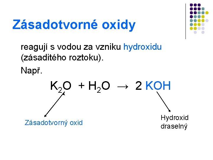 Zásadotvorné oxidy reagují s vodou za vzniku hydroxidu (zásaditého roztoku). Např. K 2 O