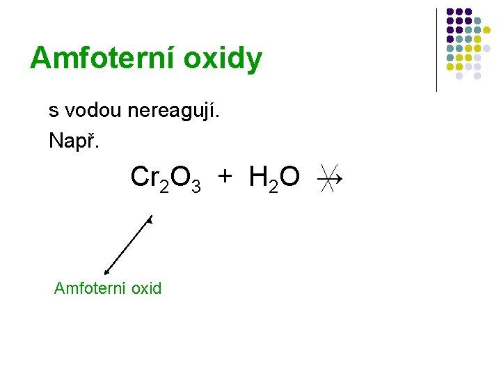 Amfoterní oxidy s vodou nereagují. Např. Cr 2 O 3 + H 2 O