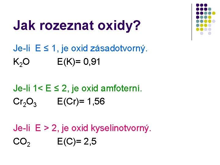 Jak rozeznat oxidy? Je-li E ≤ 1, je oxid zásadotvorný. K 2 O E(K)=